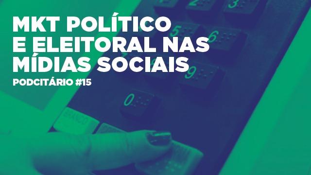 Marketing Político e Eleitoral nas mídias sociais – Podcitário #15